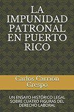 LA IMPUNIDAD PATRONAL EN PUERTO RICO: UN ENSAYO HISTÓRICO LEGAL SOBRE CUATRO FIGURAS DEL DERECHO LABORAL (Spanish Edition)