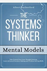 The Systems Thinker - Mental Models: Take Control Over Your Thought Patterns. Learn Advanced Decision-Making and Problem-Solving Skills. (The Systems Thinker Series Book 3) Kindle Edition