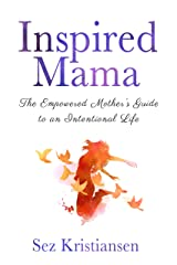 Inspired Mama: The Empowered Mother's Guide to an Intentional Life Kindle Edition