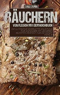 Räuchern von Fleisch mit dem Kochbuch: Die ultimative komplette Anleitung für Anfänger mit leckeren Rezepten perfekt für d...