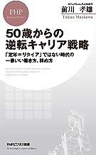 表紙: 50歳からの逆転キャリア戦略 「定年=リタイア」ではない時代の一番いい働き方、辞め方 (PHPビジネス新書) | 前川 孝雄