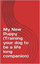 My New Puppy (Training your dog to be a life long companion)