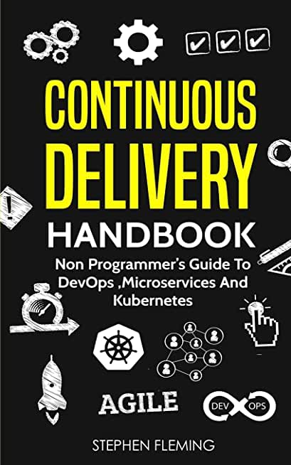 Continuous Delivery Handbook: Non Programmer's Guide to DevOps, Microservices and Kubernetes