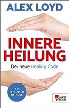 Innere Heilung: Der neue Healing Code: Die 10-Minuten-Methode (German Edition)