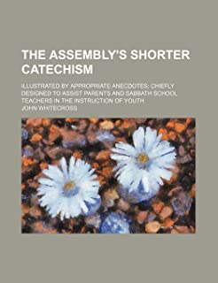 The Assembly's Shorter Catechism; Illustrated by Appropriate Anecdotes Chiefly Designed to Assist Parents and Sabbath Scho...