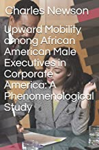 Upward Mobility among African American Male Executives in Corporate America: A Phenomenological Study