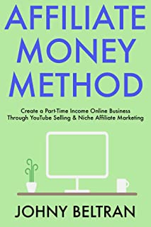 Affiliate Money Method: Create a Part-Time Income Online Business Through YouTube Selling & Niche Affiliate Marketing