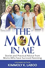 The Mom in Me: Stories and Practical Advice from Moms Who have Survived Parenting