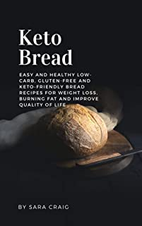 Keto Bread: Easy and Healthy Low-Carb, Gluten-Free and Keto-Friendly Bread Recipes for Weight Loss, Burning Fat and Improve Quality Of Life