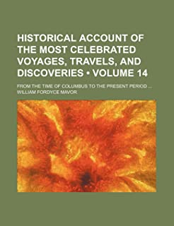 Historical Account of the Most Celebrated Voyages, Travels, and Discoveries (Volume 14); From the Time of Columbus to the ...
