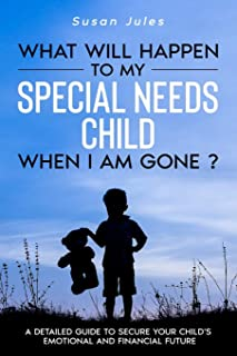 What will happen to my Special Needs Child when I am gone: A Detailed Guide to Secure Your Child's Emotional and Financial...