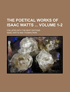 The Poetical Works of Isaac Watts Volume 1-2; Collated with the Best Editions