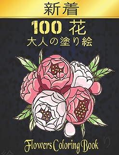100 花 FLOWERS 大人の塗り絵: 花塗り絵 抗ストレス 塗り絵 大人 ストレス解消とリラクゼーションのための ぬりえほん 花 大人のリラクゼーションの塗り絵100インスピレーションあふれる花柄大人のリラクゼーションのための美しい花の塗...