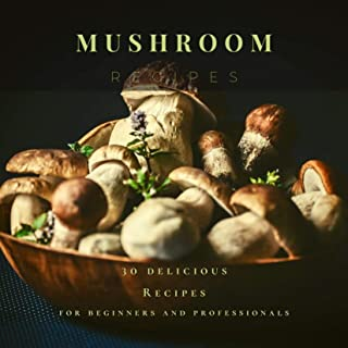 Mushroom Recipes: 30 delicious Recipes for beginners and professionals