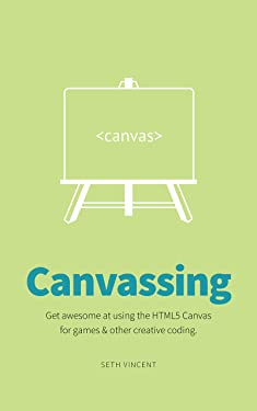Canvassing: Learn JavaScript & the HTML5 canvas tag for games, art, & other creative coding