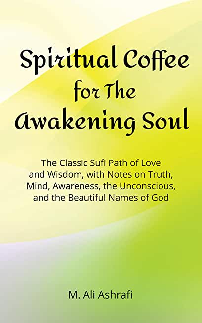 Spiritual Coffee for the Awakening Soul: The Classic Sufi Path of Love and Wisdom, with Notes on Truth, Mind, Ego, Awareness, and the Beautiful Names of God (English Edition)