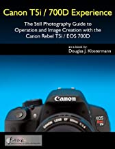Canon T5i / 700D Experience - The Still Photography Guide to Operation and Image Creation with the Canon Rebel T5i / EOS 700D
