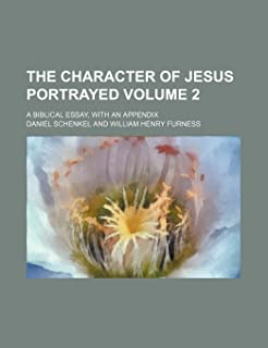 The Character of Jesus Portrayed Volume 2; A Biblical Essay, with an Appendix