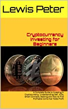Cryptocurrency Investing for Beginners: A Complete Guide to Investing in Cryptocurrency, Understanding Defi, ICOs, Smart C...