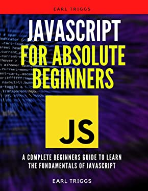 Javascript For Absolute Beginners: A Complete Beginners Guide To Learn The Fundamentals Of javascript