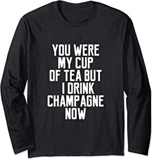 You Were My Cup Of Tea But I Drink Champagne Now Long Sleeve T-Shirt