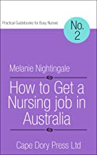 How to Get a Nursing Job in Australia: Global Edition (Practical Guidebooks for Busy Nurses Book 2)