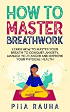 How to Master Breathwork: Learn How to Master Your Breath to Conquer Anxiety, Manage Your Anger and Improve Your Physical Health (English Edition)