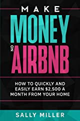 Make Money On Airbnb: How To Quickly And Easily Earn $2,500 A Month From Your Home (Make Money From Home Book 2) Kindle Edition