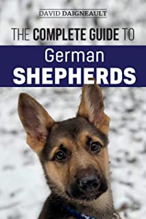The Complete Guide to German Shepherds: Selecting, Training, Feeding, Exercising, and Loving your new German Shepherd Puppy