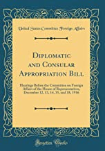 Diplomatic and Consular Appropriation Bill: Hearings Before the Committee on Foreign Affairs of the House of Representatives, December 12, 13, 14, 15, and 18, 1916 (Classic Reprint)