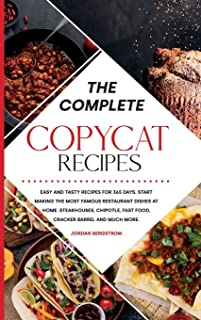 The Complete Copycat Recipes: Easy and Tasty Recipes for 365 Days. Start Making the Most Famous Restaurant Dishes at Home....