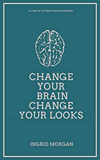 Change Your Brain, Change Your Looks: A 21 Day Law of Attraction Experiment To Help you Achieve the Physical Appearance Yo...