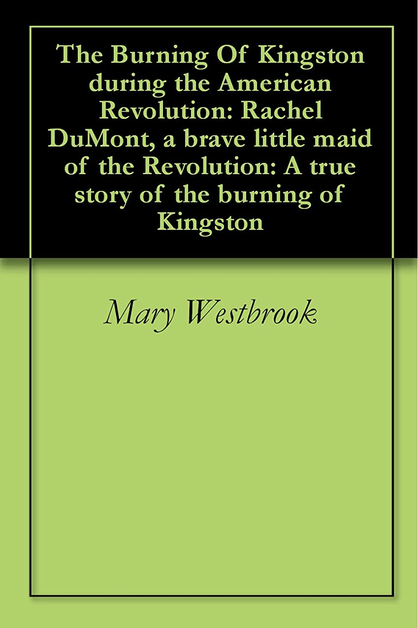 伝統バインド受信機The Burning Of Kingston during the American Revolution: Rachel DuMont, a brave little maid of the Revolution: A true story of the burning of Kingston (English Edition)