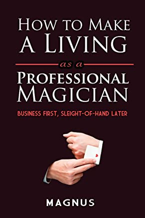 How to Make a Living as a Professional Magician: Business First, Sleight-of-Hand Later (English Edition)