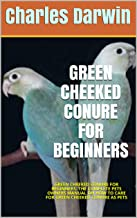 GREEN CHEEKED CONURE FOR BEGINNERS: GREEN CHEEKED CONURE FOR BEGINNERS: THE COMPLETE PETS OWNERS MANUAL ON HOW TO CARE FOR...