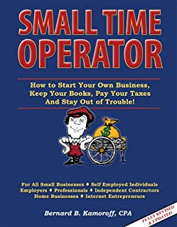 Small Time Operator 2010 Edition (How to Start Your Own Business, Keep Your Books, Pay Your Taxes And Stay Out of Trouble)