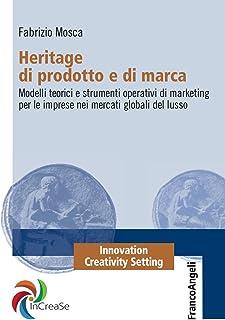 Heritage di prodotto e di marca. Modelli teorici e strumenti operativi di marketing per le imprese nei mercati globali del...