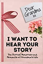 Dear Grandma. I Want To Hear Your Story: A Guided Memory Journal to Share The Stories, Memories and Moments That Have Shap...