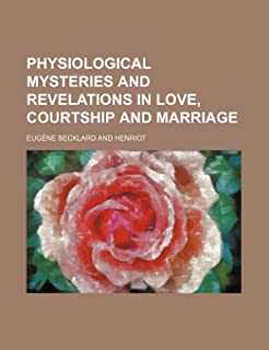 Physiological Mysteries and Revelations in Love, Courtship and Marriage