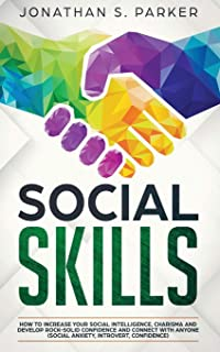 Social Skills: How to Increase your Social Intelligence, Charisma, Develop Rock-Solid Confidence and Connect with Anyone