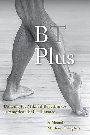B Plus: Dancing for Mikhail Baryshnikov at American Ballet Theatre: A Memoir