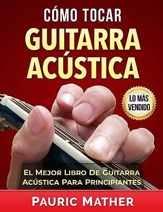 Cómo Tocar Guitarra Acústica: El Mejor Libro De Guitarra Acústica Para Principiantes (Spanish Edition