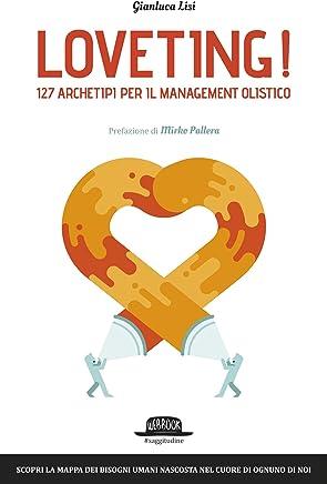 Loveting! 127 Archetipi per il Management Olistico: Scopri la mappa dei bisogni umani nascosta nel cuore di ognuno di noi