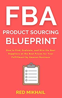 FBA Product Sourcing Blueprint (2021): How to Find, Evaluate, and Hire the Best Suppliers at the Best Prices for Your Fulf...