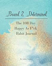 Bound & Determined: The 108 Day Happy As F*ck Habit Journal