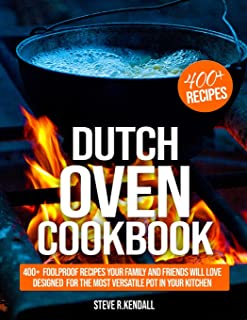 Dutch Oven Cookbook: 400+ Foolproof Recipes Your Family and Friends Will Love, Designed for the Most Versatile Pot in Your...