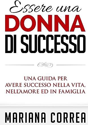 Essere una Donna di Successo: Una guida per avere successo nella vita, nell'amore ed in famiglia