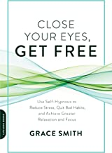 Close Your Eyes, Get Free: Use Self-Hypnosis to Reduce Stress, Quit Bad Habits, and Achieve Greater Relaxation and Focus