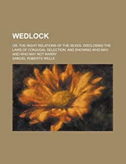 Wedlock; Or, the Right Relations of the Sexes: Disclosing the Laws of Conjugal Selection, and Showing Who May, and Who May...