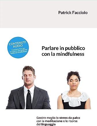 Parlare in pubblico con la mindfulness: Gestire meglio lo stress da palco con la meditazione e le risorse del linguaggio